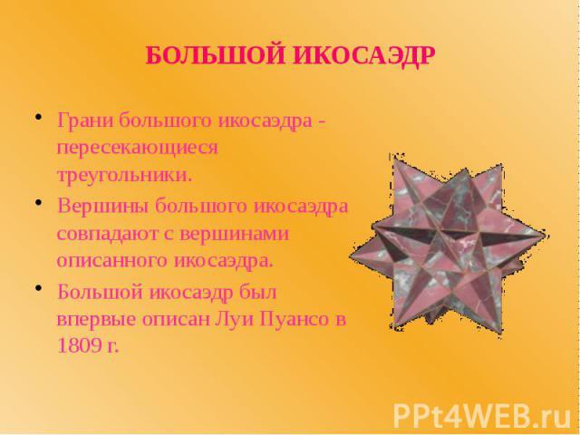 БОЛЬШОЙ ИКОСАЭДР Грани большого икосаэдра - пересекающиеся треугольники. Вершины большого икосаэдра совпадают с вершинами описанного икосаэдра. Большой икосаэдр был впервые описан Луи Пуансо в 1809 г.