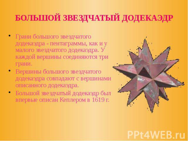БОЛЬШОЙ ЗВЕЗДЧАТЫЙ ДОДЕКАЭДР Грани большого звездчатого додекаэдра - пентаграммы, как и у малого звездчатого додекаэдра. У каждой вершины соединяются три грани. Вершины большого звездчатого додекаэдра совпадают с вершинами описанного додекаэдра. Бол…
