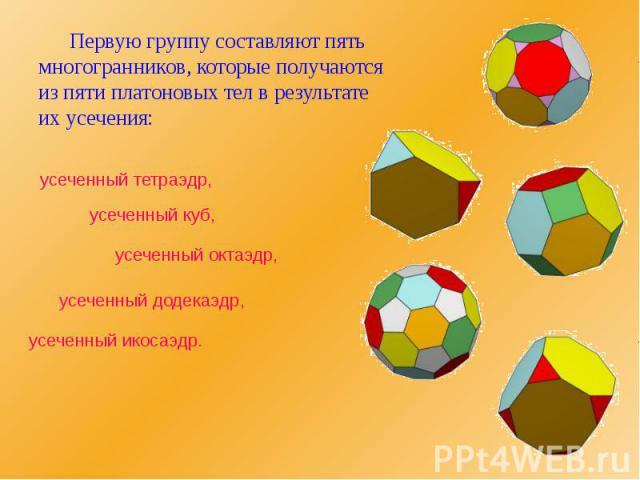 Первую группу составляют пять многогранников, которые получаются из пяти платоновых тел в результате их усечения: Первую группу составляют пять многогранников, которые получаются из пяти платоновых тел в результате их усечения: