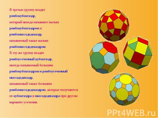 В третью группу входят В третью группу входят ромбокубоктаэдр, который иногда называют малым ромбокубоктаэдром и ромбоикосододекаэдр, называемый также малым ромбоикосододекаэдром. В эту же группу входят ромбоусеченный кубоктаэдр, иногда называемый б…