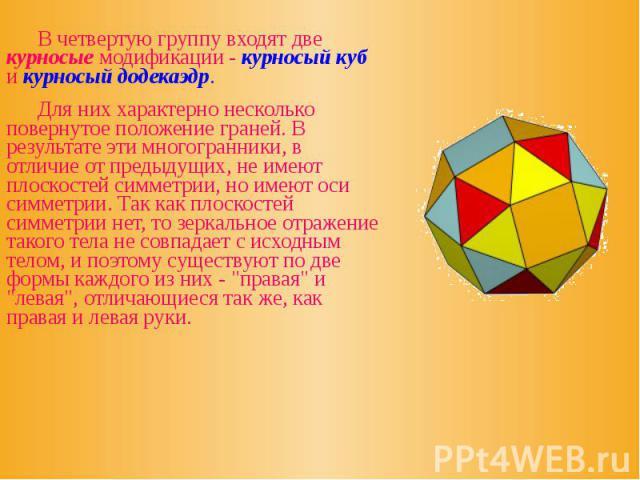 В четвертую группу входят две курносые модификации - курносый куб и курносый додекаэдр. В четвертую группу входят две курносые модификации - курносый куб и курносый додекаэдр. Для них характерно несколько повернутое положение граней. В результате эт…