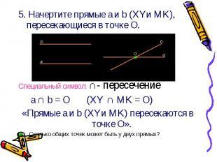 5. Начертите прямые a и b (XYи MK), пересекающиеся в точке О. 5. Начертите прямы