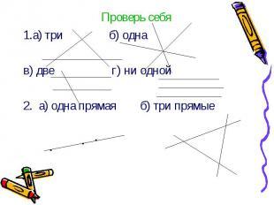 Проверь себя Проверь себя 1.а) три б) одна в) две г) ни одной 2. а) одна прямая