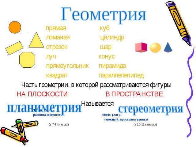 прямая куб прямая куб ломаная цилиндр отрезок шар луч конус прямоугольник пирамида квадрат параллелепипед Часть геометрии, в которой рассматриваются фигуры НА ПЛОСКОСТИ В ПРОСТРАНСТВЕ Называется Planum (лат) – равнина, местность Sterio (лат) - телес…