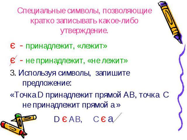 є - принадлежит, «лежит» є - принадлежит, «лежит» є - не принадлежит, «не лежит» 3. Используя символы, запишите предложение: «Точка D принадлежит прямой AB, точка C не принадлежит прямой a » D є AB, C є a