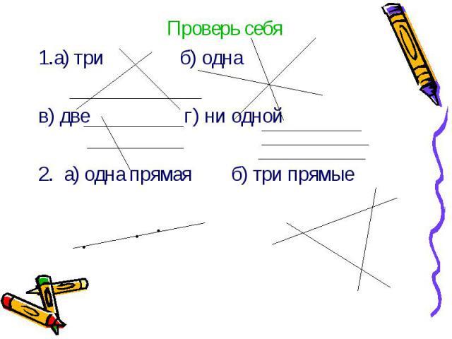 Проверь себя Проверь себя 1.а) три б) одна в) две г) ни одной 2. а) одна прямая б) три прямые