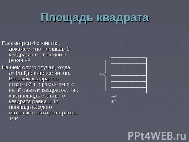 Рассмотрев 4 свойство, докажем, что площадь S квадрата со стороной а равна а². Рассмотрев 4 свойство, докажем, что площадь S квадрата со стороной а равна а². Начнем с того случая, когда а=1/n.Где n-целое число. Возьмем квадрат со стороной 1 и разобь…