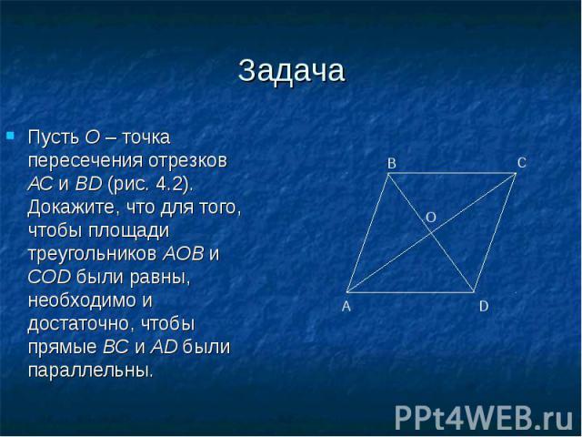 Пусть O – точка пересечения отрезков АС и BD (рис. 4.2). Докажите, что для того, чтобы площади треугольников AOB и COD были равны, необходимо и достаточно, чтобы прямые ВС и AD были параллельны. Пусть O – точка пересечения отрезков АС и BD (рис. 4.2…