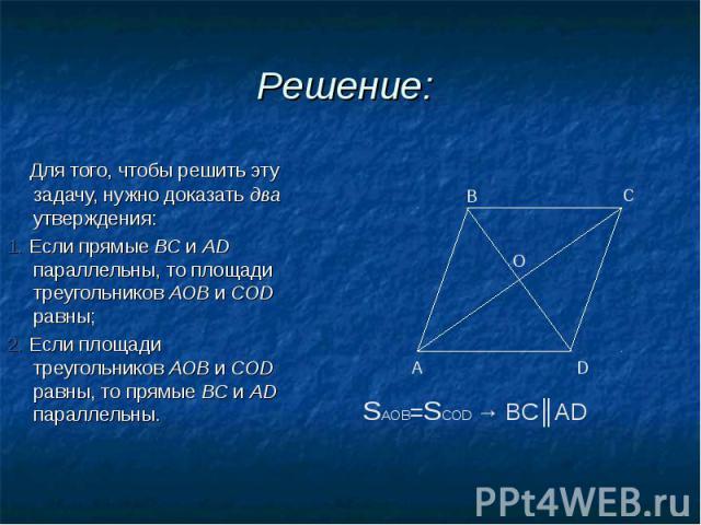 Для того, чтобы решить эту задачу, нужно доказать два утверждения: Для того, чтобы решить эту задачу, нужно доказать два утверждения: 1. Если прямые ВС и AD параллельны, то площади треугольников АОВ и COD равны; 2. Если площади треугольников АОВ и C…