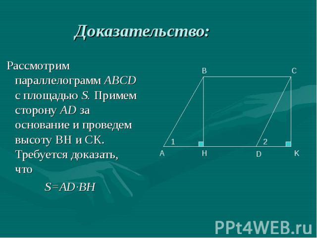 Рассмотрим параллелограмм ABCD с площадью S. Примем сторону AD за основание и проведем высоту ВН и СК. Требуется доказать, что Рассмотрим параллелограмм ABCD с площадью S. Примем сторону AD за основание и проведем высоту ВН и СК. Требуется доказать,…