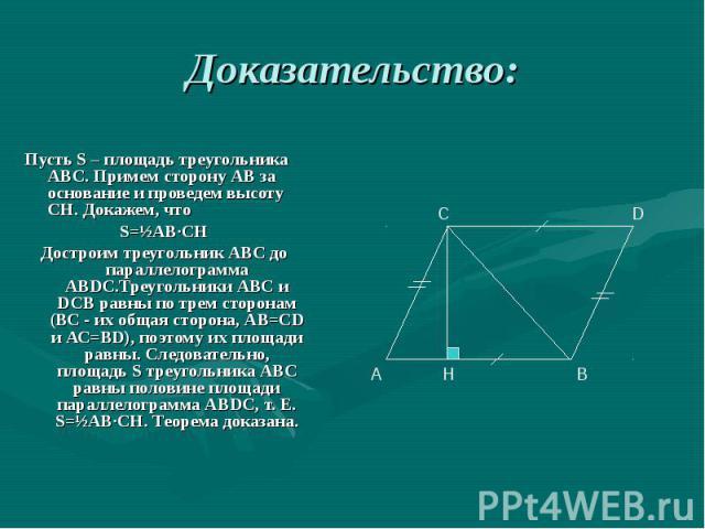 Пусть S – площадь треугольника АВС. Примем сторону АВ за основание и проведем высоту СН. Докажем, что Пусть S – площадь треугольника АВС. Примем сторону АВ за основание и проведем высоту СН. Докажем, что S=½АВ∙СН Достроим треугольник АВС до параллел…