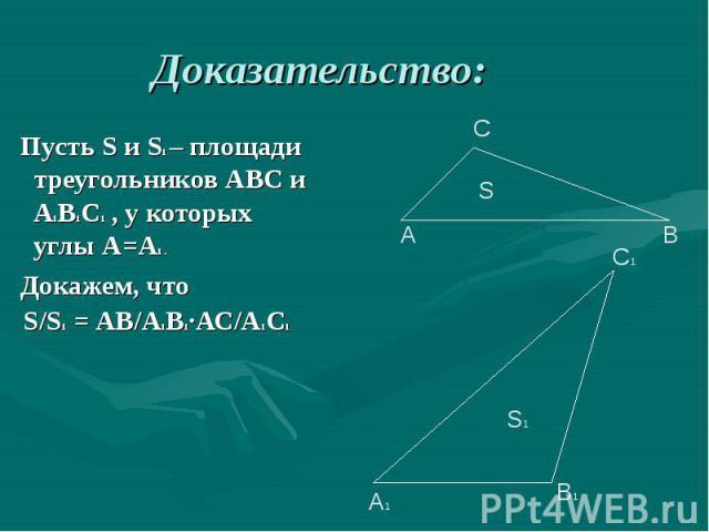 Пусть S и S1 – площади треугольников АВС и А1В1С1 , у которых углы А=А1 . Пусть S и S1 – площади треугольников АВС и А1В1С1 , у которых углы А=А1 . Докажем, что S/S1 = АВ/А1В1∙АС/А1С1