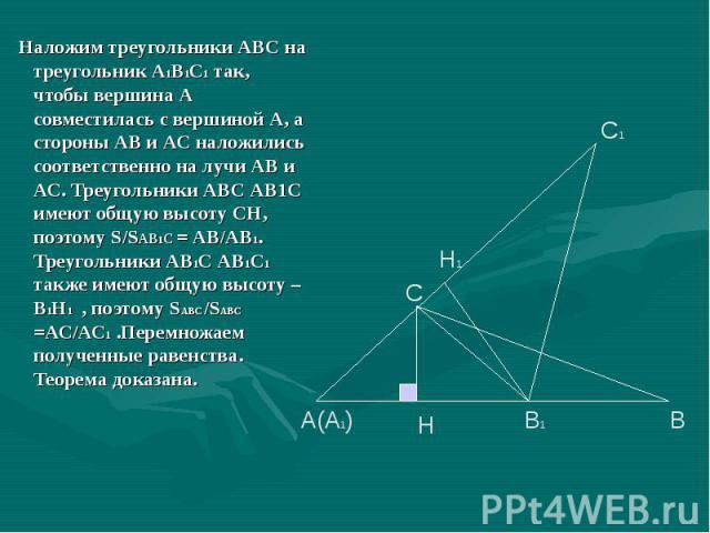 Наложим треугольники АВС на треугольник А1В1С1 так, чтобы вершина А совместилась с вершиной А, а стороны АВ и АС наложились соответственно на лучи АВ и АС. Треугольники АВС АВ1С имеют общую высоту СН, поэтому S/SАВ1С = АВ/АВ1. Треугольники АВ1С АВ1С…