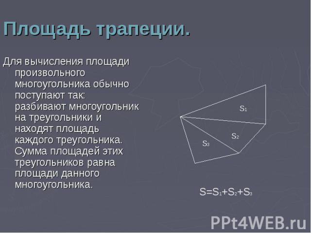 Для вычисления площади произвольного многоугольника обычно поступают так: разбивают многоугольник на треугольники и находят площадь каждого треугольника. Сумма площадей этих треугольников равна площади данного многоугольника. Для вычисления площади …