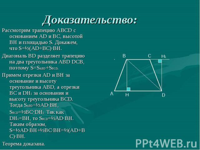 Рассмотрим трапецию АВСD с основанием AD и ВС, высотой ВН и площадью S. Докажем, что S=½(AD+ВС)∙ВН. Рассмотрим трапецию АВСD с основанием AD и ВС, высотой ВН и площадью S. Докажем, что S=½(AD+ВС)∙ВН. Диагональ ВD разделяет трапецию на два треугольни…