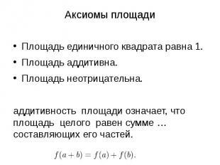 Аксиомы площади Площадь единичного квадрата равна 1. Площадь аддитивна. Площадь