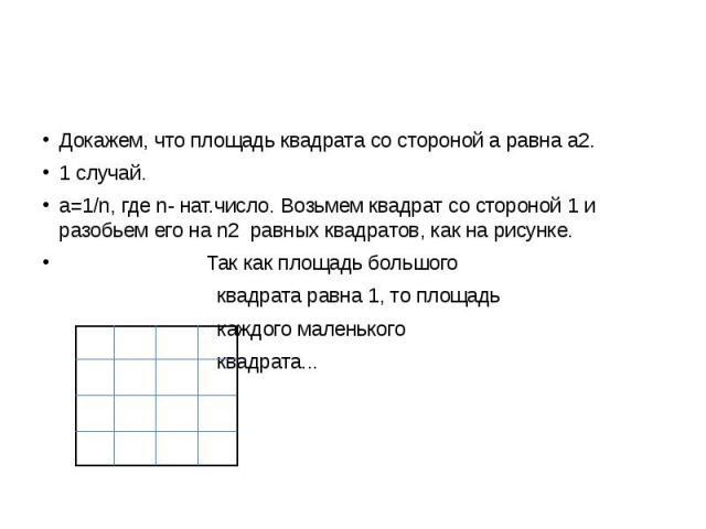 Докажем, что площадь квадрата со стороной а равна а2. 1 случай. а=1/n, где n- нат.число. Возьмем квадрат со стороной 1 и разобьем его на n2 равных квадратов, как на рисунке. Так как площадь большого квадрата равна 1, то площадь каждого маленького кв…