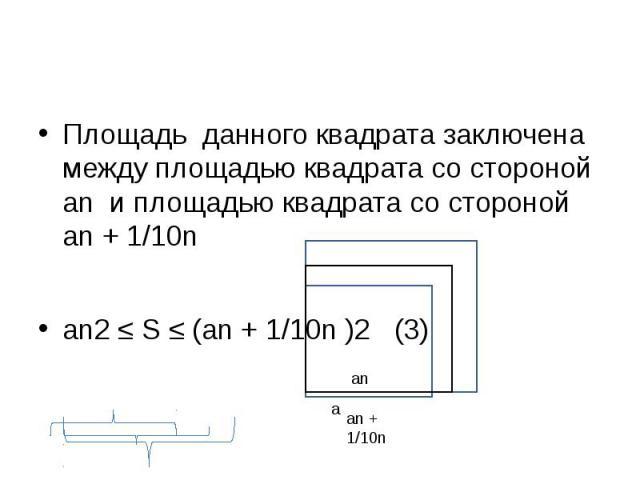 Площадь данного квадрата заключена между площадью квадрата со стороной аn и площадью квадрата со стороной аn + 1/10n аn2 ≤ S ≤ (аn + 1/10n )2 (3)