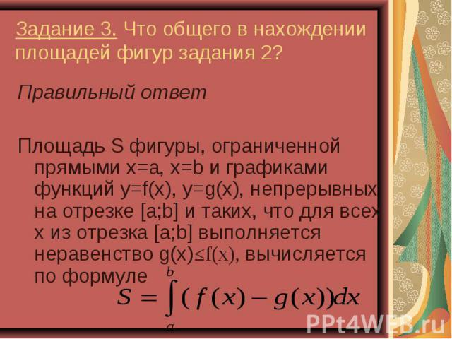 Правильный ответ Правильный ответ Площадь S фигуры, ограниченной прямыми x=a, x=b и графиками функций y=f(x), y=g(x), непрерывных на отрезке [a;b] и таких, что для всех х из отрезка [a;b] выполняется неравенство g(x)≤f(x), вычисляется по формуле