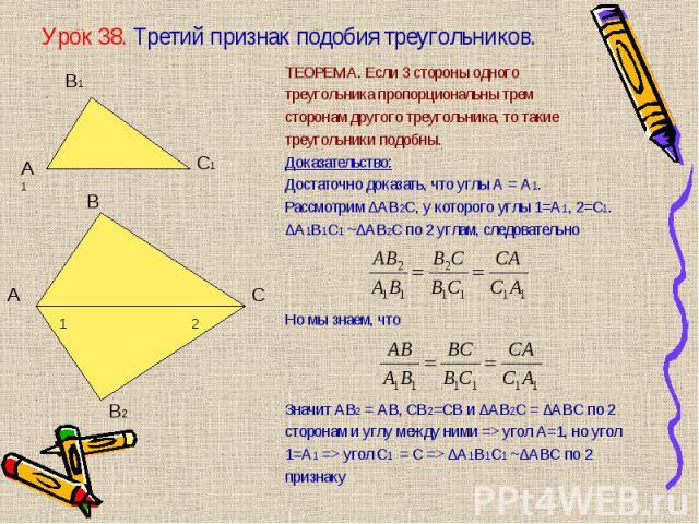 ТЕОРЕМА. Если 3 стороны одного ТЕОРЕМА. Если 3 стороны одного треугольника пропорциональны трем сторонам другого треугольника, то такие треугольники подобны. Доказательство: Достаточно доказать, что углы А = А1. Рассмотрим ∆АВ2С, у которого углы 1=А…