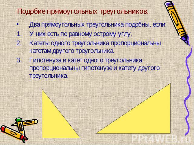 Два прямоугольных треугольника подобны, если: Два прямоугольных треугольника подобны, если: У них есть по равному острому углу. Катеты одного треугольника пропорциональны катетам другого треугольника. Гипотенуза и катет одного треугольника пропорцио…