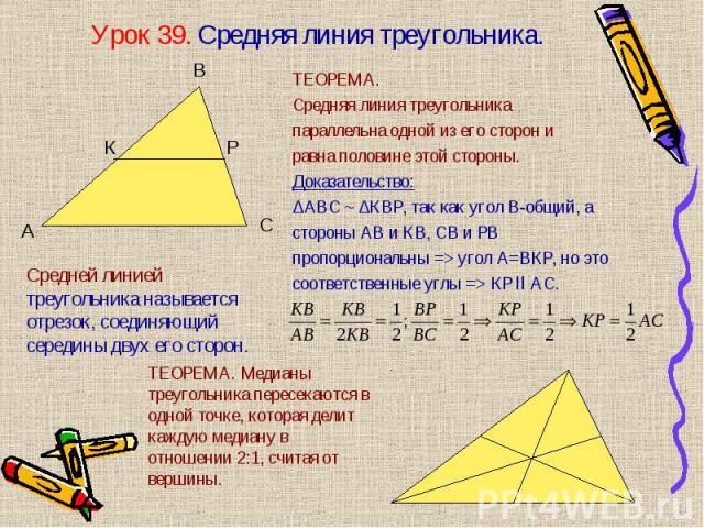 ТЕОРЕМА. ТЕОРЕМА. Средняя линия треугольника параллельна одной из его сторон и равна половине этой стороны. Доказательство: ∆АВС ~ ∆КВР, так как угол В-общий, а стороны АВ и КВ, СВ и РВ пропорциональны => угол А=ВКР, но это соответственные углы =…