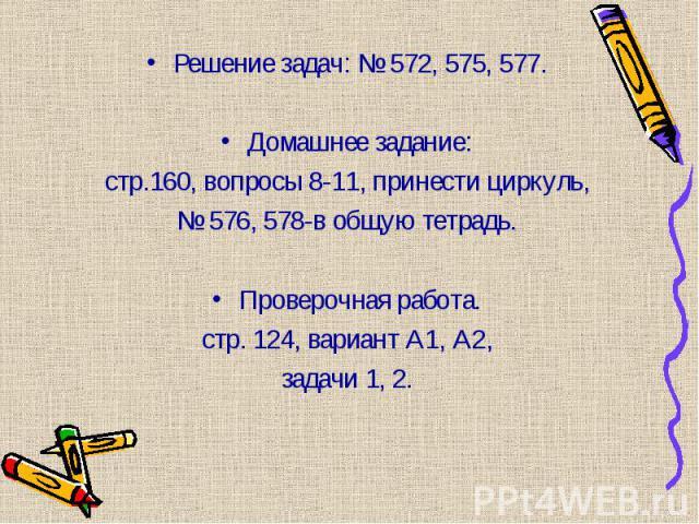Решение задач: № 572, 575, 577. Решение задач: № 572, 575, 577. Домашнее задание: стр.160, вопросы 8-11, принести циркуль, № 576, 578-в общую тетрадь. Проверочная работа. стр. 124, вариант А1, А2, задачи 1, 2.