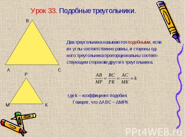 Два треугольника называются подобными, если их углы соответственно равны, и стороны од- ного треугольника пропорциональны соответ- ствующим сторонам другого треугольника. где k – коэффициент подобия. Говорят, что ∆АВС ~ ∆МРК