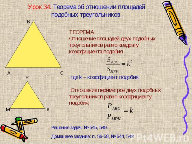 ТЕОРЕМА. Отношение площадей двух подобных треугольников равно квадрату коэффициента подобия. где k – коэффициент подобия. Отношение периметров двух подобных треугольников равно коэффициенту подобия.