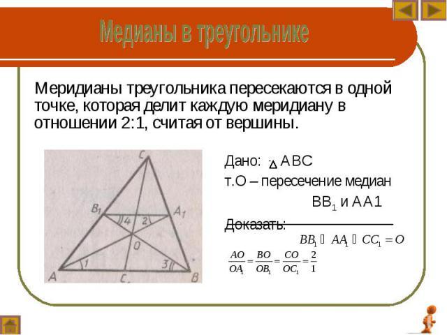 Меридианы треугольника пересекаются в одной точке, которая делит каждую меридиану в отношении 2:1, считая от вершины. Меридианы треугольника пересекаются в одной точке, которая делит каждую меридиану в отношении 2:1, считая от вершины.
