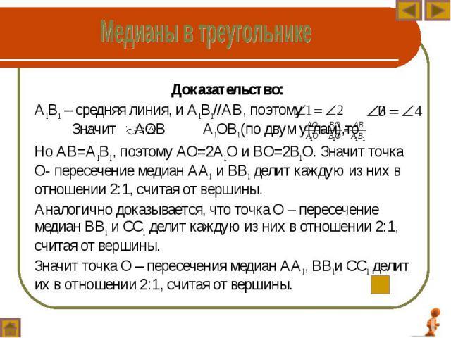 Доказательство: Доказательство: А1В1 – средняя линия, и А1В1//АВ, поэтому и Значит АОВ А1ОВ1(по двум углам),то Но АВ=А1В1, поэтому АО=2А1О и ВО=2В1О. Значит точка О- пересечение медиан АА1 и ВВ1 делит каждую из них в отношении 2:1, считая от вершины…