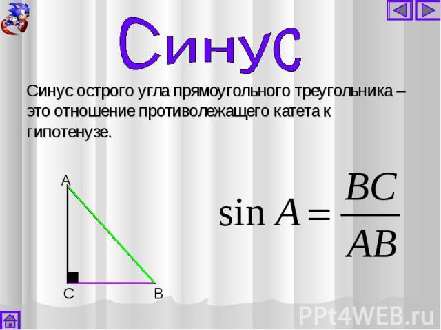 Синус острого угла прямоугольного треугольника – это отношение противолежащего катета к гипотенузе. Синус острого угла прямоугольного треугольника – это отношение противолежащего катета к гипотенузе.