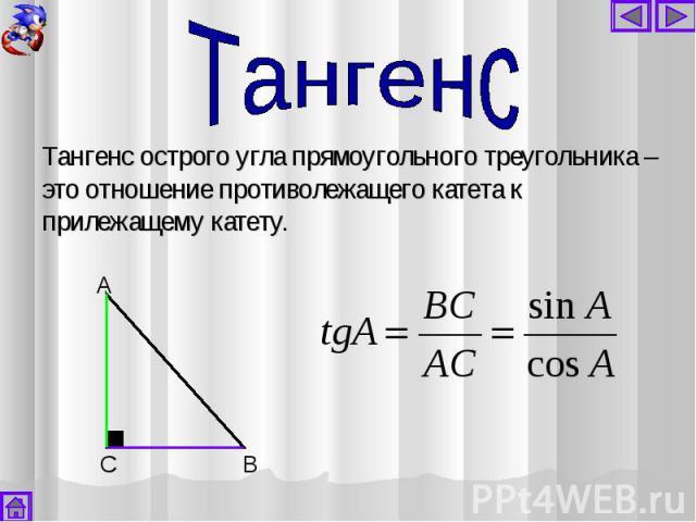 Тангенс острого угла прямоугольного треугольника – это отношение противолежащего катета к прилежащему катету. Тангенс острого угла прямоугольного треугольника – это отношение противолежащего катета к прилежащему катету.