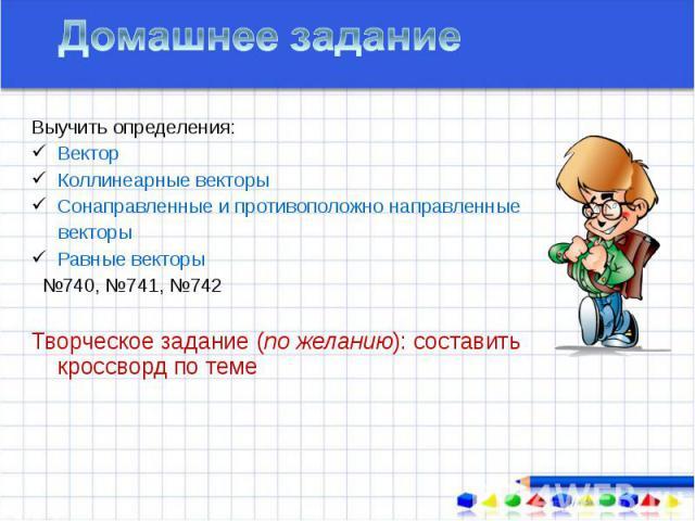 Выучить определения: Выучить определения: Вектор Коллинеарные векторы Сонаправленные и противоположно направленные векторы Равные векторы №740, №741, №742 Творческое задание (по желанию): составить кроссворд по теме