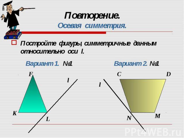 Постройте фигуры, симметричные данным относительно оси l. Постройте фигуры, симметричные данным относительно оси l.