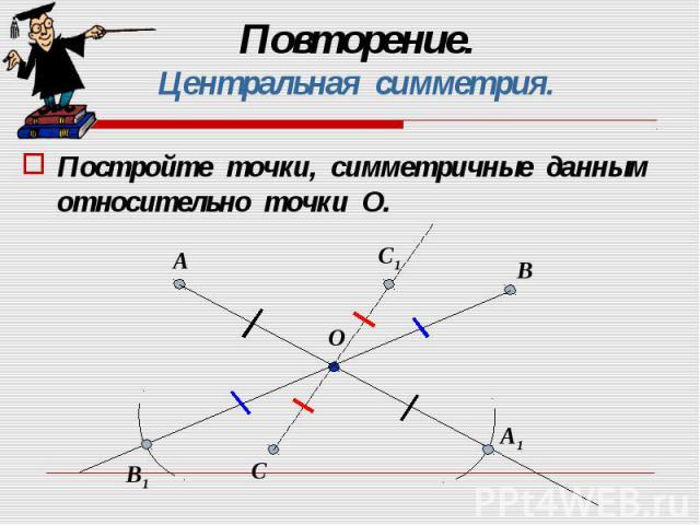 Постройте точки, симметричные данным относительно точки О. Постройте точки, симметричные данным относительно точки О.
