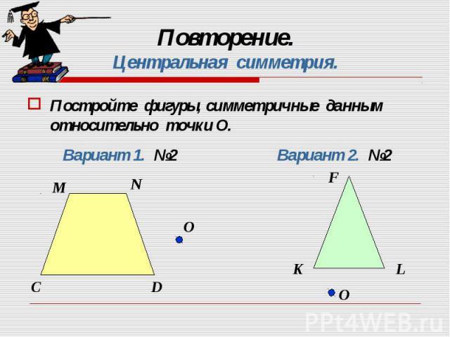 Постройте фигуры, симметричные данным относительно точки О. Постройте фигуры, симметричные данным относительно точки О.