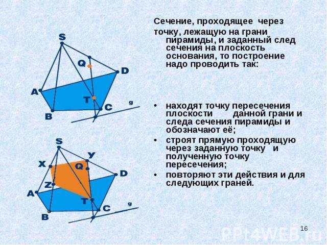 Сечение, проходящее через Сечение, проходящее через точку, лежащую на грани пирамиды, и заданный след сечения на плоскость основания, то построение надо проводить так: находят точку пересечения плоскости&nbs…