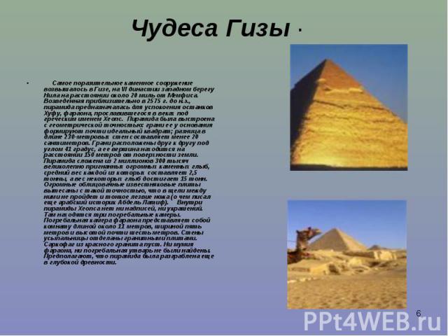Самое поразительное каменное сооружение возвышалось в Гизе, на VI династии западном берегу Нила на расстоянии около 20 миль от Мемфиса. Возведенная приблизительно в 2575 г. до н.э., пирамида предназначалась для успокоен…