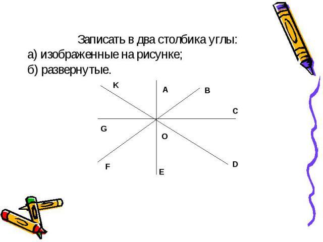 Записать в два столбика углы: а) изображенные на рисунке; б) развернутые.