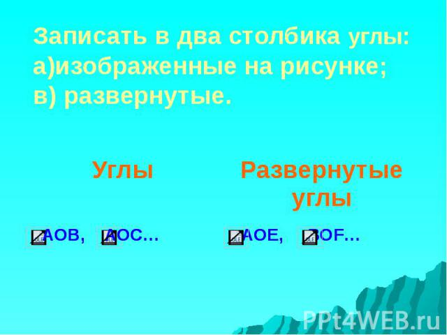 Записать в два столбика углы: а)изображенные на рисунке; в) развернутые.