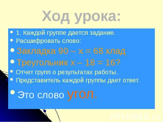 Ход урока: 1. Каждой группе дается задание. Расшифровать слово: Закладка 90 – х = 68 клад Треугольник х – 18 = 16? Отчет групп о результатах работы. Представитель каждой группы дает ответ. Это слово угол.
