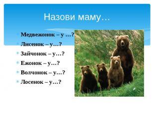 Назови маму… Медвежонок – у …? Лисенок – у…? Зайчонок – у…? Ежонок – у…? Волчоно