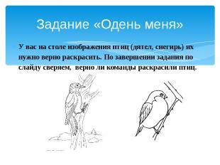 Задание «Одень меня» У вас на столе изображения птиц (дятел, снегирь) их нужно в