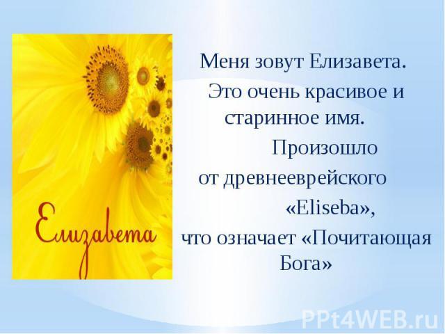 Меня зовут Елизавета. Это очень красивое и старинное имя. Произошло от древнееврейского «Eliseba», что означает «Почитающая Бога»