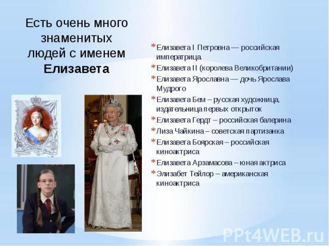 Есть очень много знаменитых людей с именем Елизавета Елизавета I Петровна — российская императрица. Елизавета II (королева Великобритании) Елизавета Ярославна— дочь Ярослава Мудрого Елизавета Бем – русская художница, издательница первых открыт…