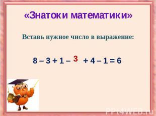 «Знатоки математики» Вставь нужное число в выражение: 8 – 3 + 1 – + 4 – 1 = 6