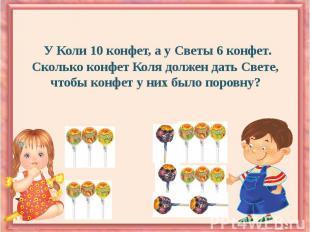 У Коли 10 конфет, а у Светы 6 конфет. Сколько конфет Коля должен дать Свете, что