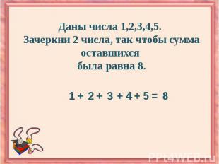 Даны числа 1,2,3,4,5. Зачеркни 2 числа, так чтобы сумма оставшихся была равна 8.