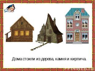 Дома стоили из дерева, камня и кирпича. Дома стоили из дерева, камня и кирпича.